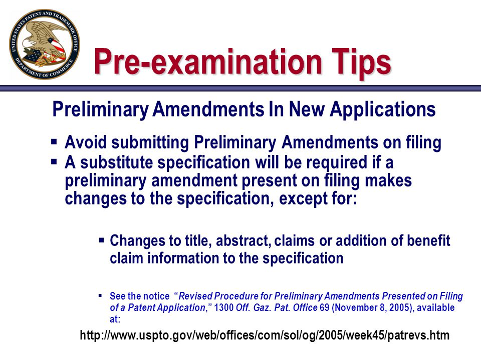 Pre-examination Tips Preliminary Amendments In New Applications  Avoid submitting Preliminary Amendments on filing  A substitute specification will be required if a preliminary amendment present on filing makes changes to the specification, except for:  Changes to title, abstract, claims or addition of benefit claim information to the specification  See the notice Revised Procedure for Preliminary Amendments Presented on Filing of a Patent Application, 1300 Off.