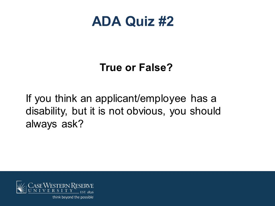 ADA Quiz #2 True or False? If you think an applicant/employee has a disability, but it is not obvious, you should always ask?