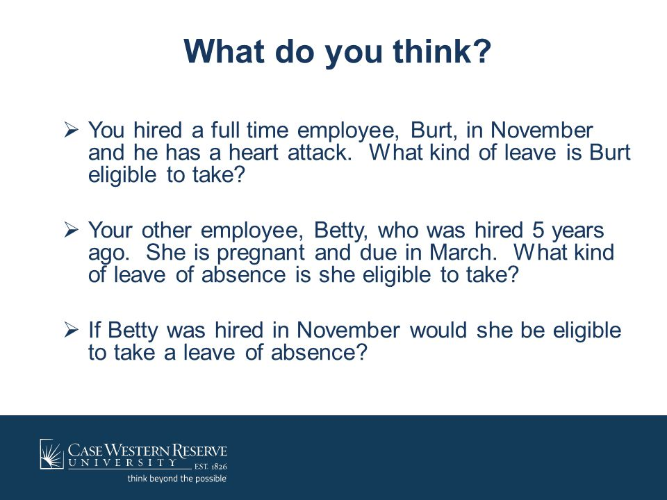 What do you think?  You hired a full time employee, Burt, in November and he has a heart attack. What kind of leave is Burt eligible to take?  Your