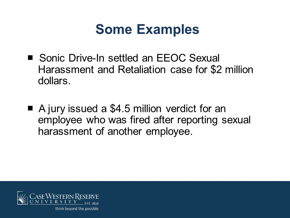 Some Examples ■ Sonic Drive-In settled an EEOC Sexual Harassment and Retaliation case for $2 million dollars. ■ A jury issued a $4.5 million verdict f