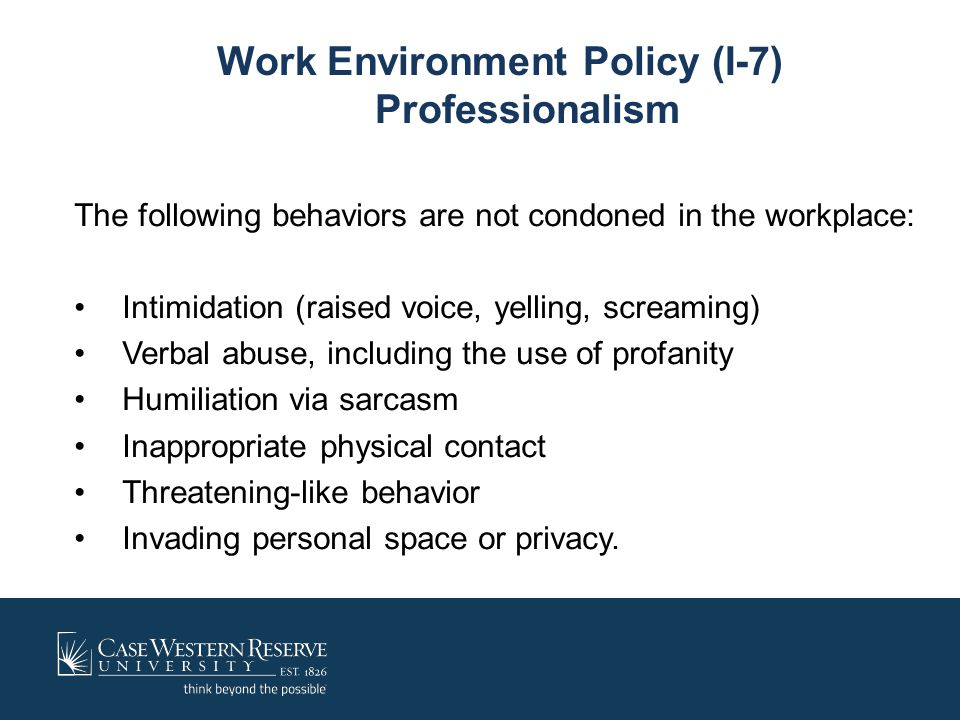 Work Environment Policy (I-7) Professionalism The following behaviors are not condoned in the workplace: Intimidation (raised voice, yelling, screamin