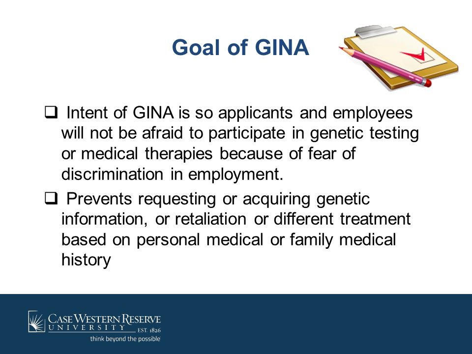 Goal of GINA  Intent of GINA is so applicants and employees will not be afraid to participate in genetic testing or medical therapies because of fear