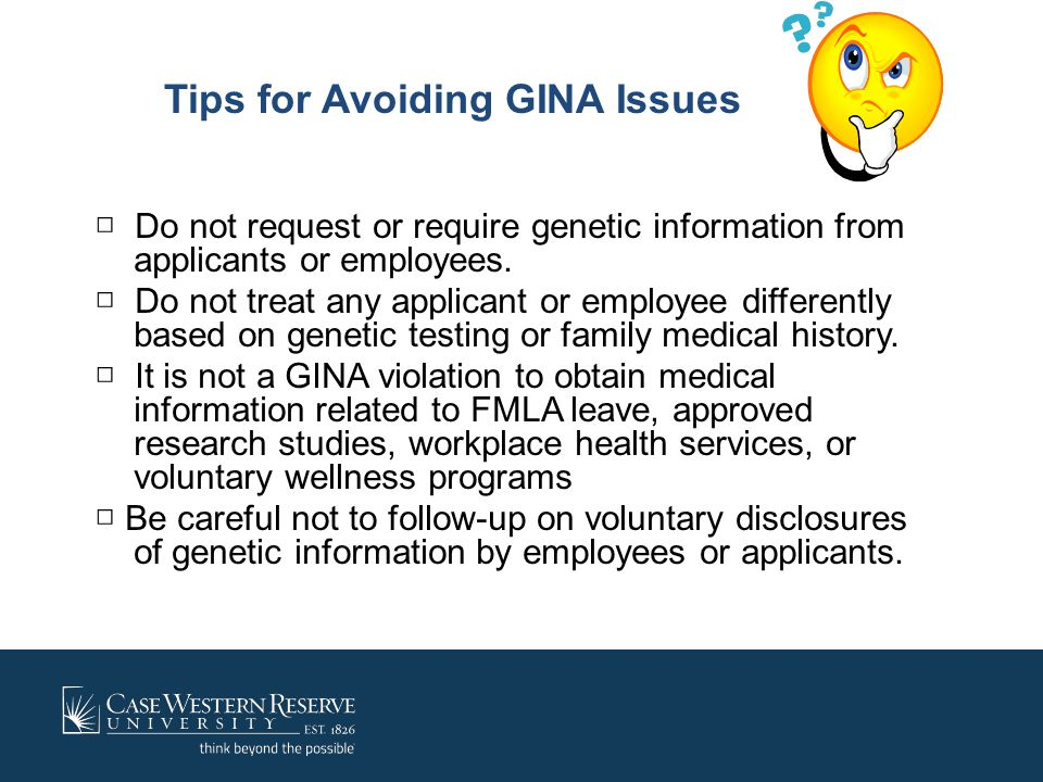 Tips for Avoiding GINA Issues □ Do not request or require genetic information from applicants or employees. □ Do not treat any applicant or employee d