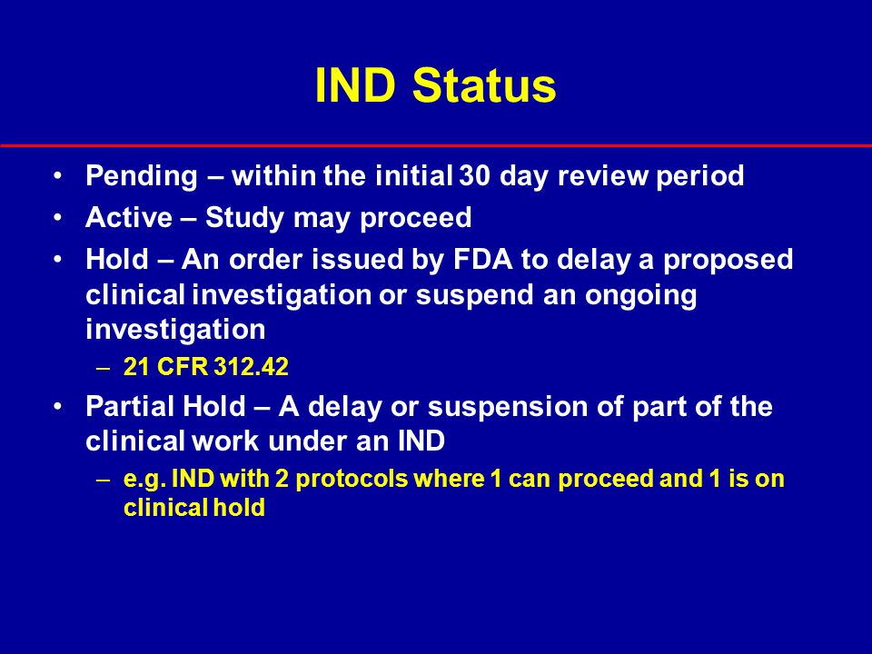 IND Status Pending – within the initial 30 day review period Active – Study may proceed Hold – An order issued by FDA to delay a proposed clinical inv
