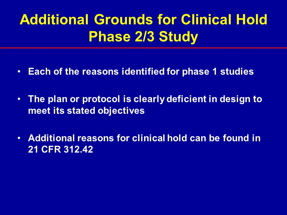 Additional Grounds for Clinical Hold Phase 2/3 Study Each of the reasons identified for phase 1 studies The plan or protocol is clearly deficient in d