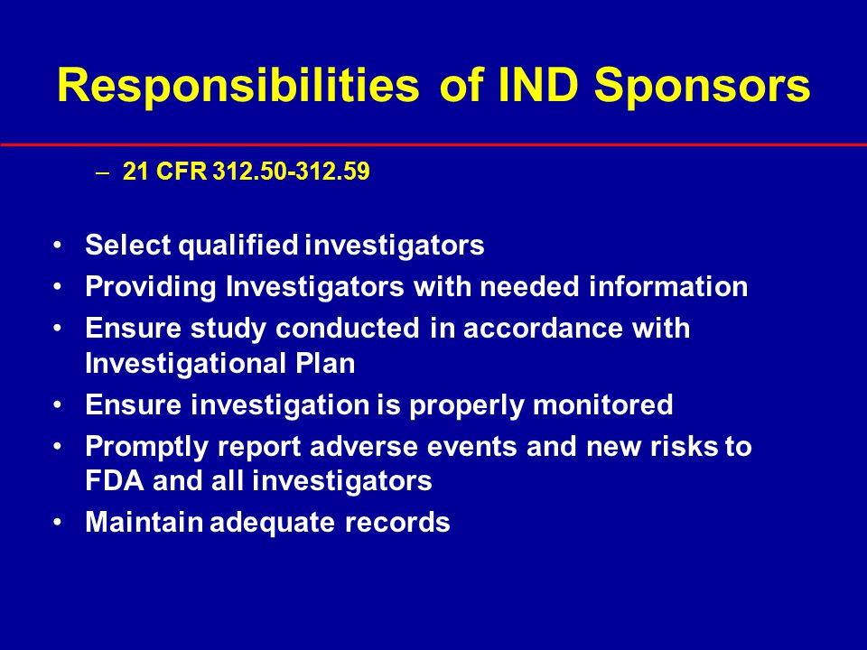 IND Review Process (cont'd) Emphasis of review is on data to support: –Product safety and characterization –Manufacturing and quality control issues –Scientific rationale Sound scientific principles –Preclinical studies –Product development –Clinical protocol
