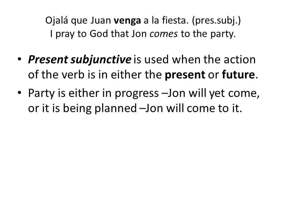 Ojalá que Juan venga a la fiesta. (pres.subj.) I pray to God that Jon comes to the party. Present subjunctive is used when the action of the verb is i