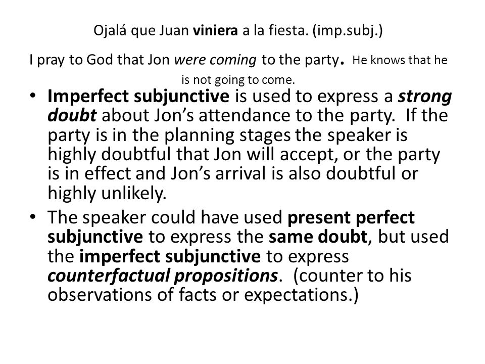 Ojalá que Juan viniera a la fiesta. (imp.subj.) I pray to God that Jon were coming to the party. He knows that he is not going to come. Imperfect subj