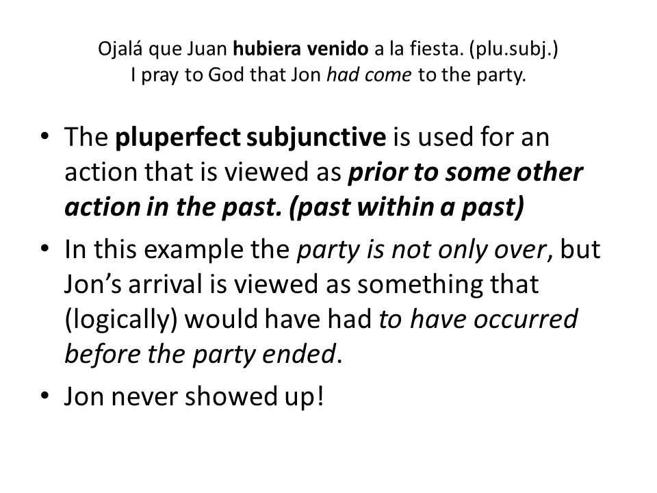 Ojalá que Juan hubiera venido a la fiesta. (plu.subj.) I pray to God that Jon had come to the party. The pluperfect subjunctive is used for an action