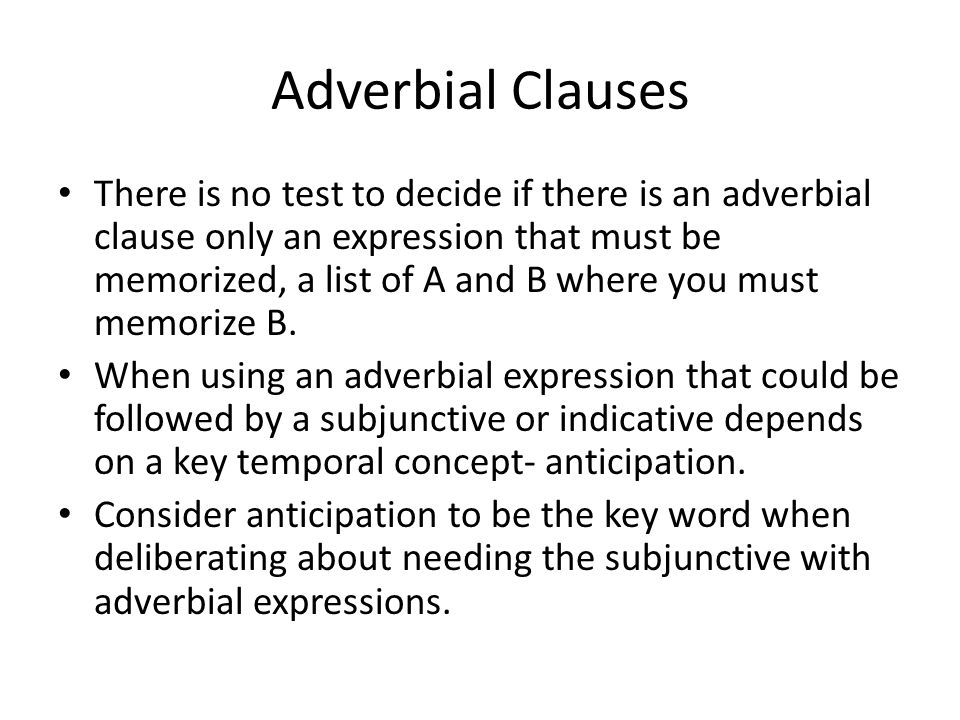 Adverbial Clauses There is no test to decide if there is an adverbial clause only an expression that must be memorized, a list of A and B where you mu