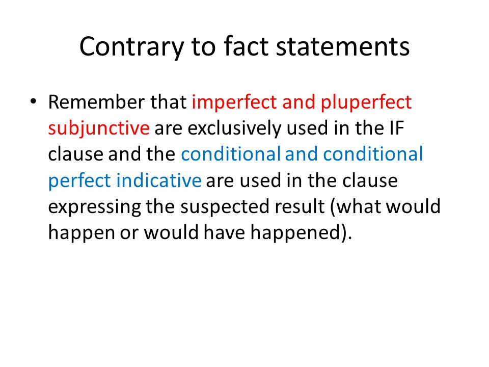Contrary to fact statements Remember that imperfect and pluperfect subjunctive are exclusively used in the IF clause and the conditional and condition