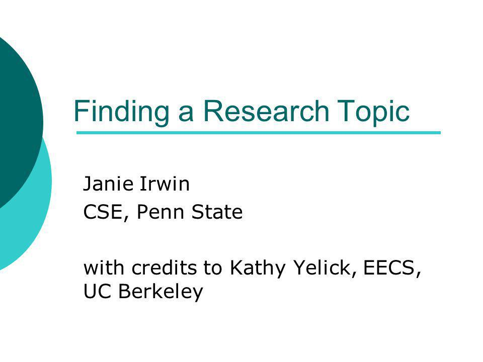 Finding a Research Topic Janie Irwin CSE, Penn State with credits to Kathy Yelick, EECS, UC Berkeley