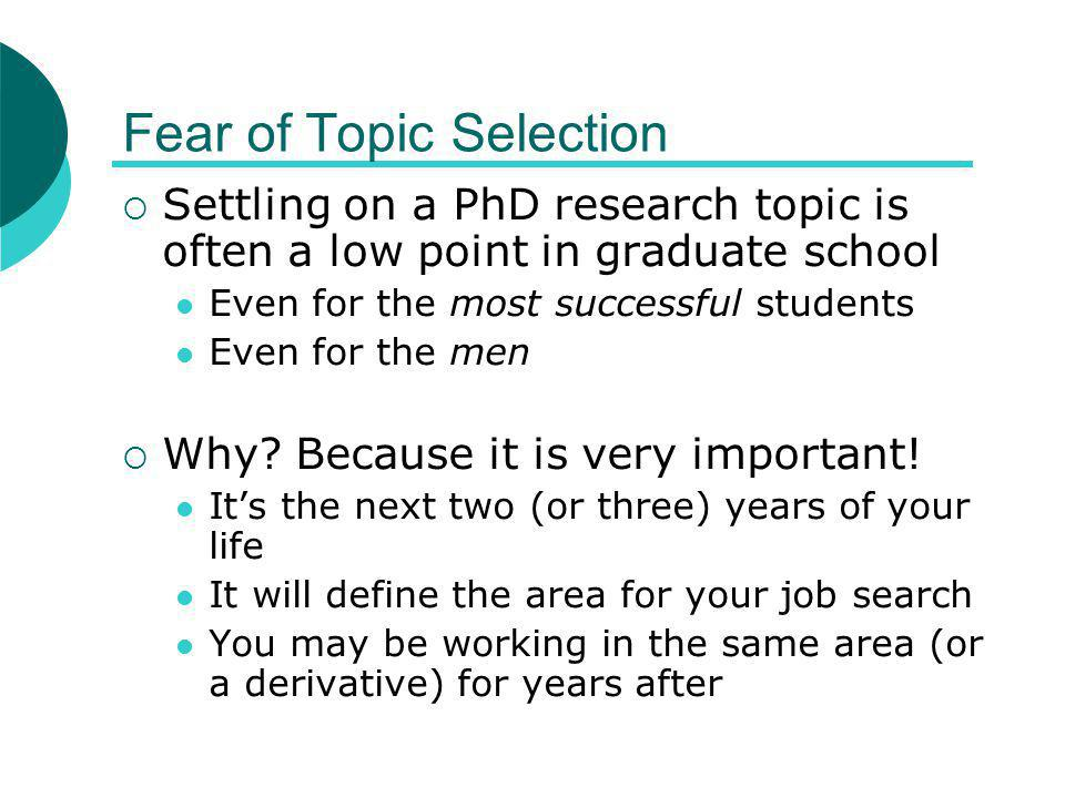 Fear of Topic Selection  Settling on a PhD research topic is often a low point in graduate school Even for the most successful students Even for the men  Why.