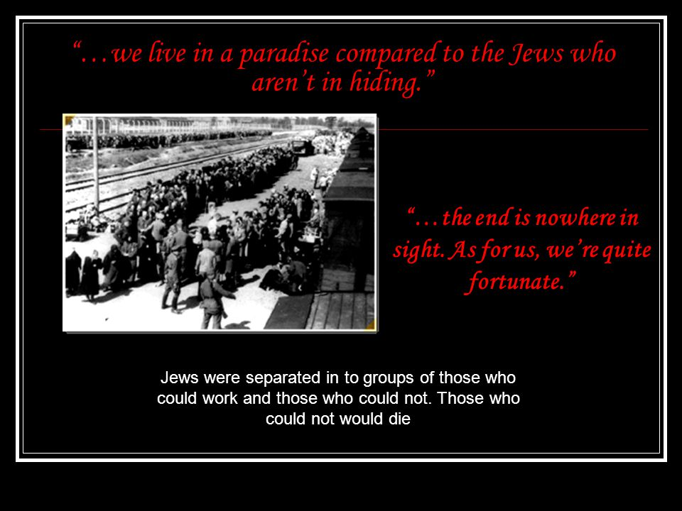 …we live in a paradise compared to the Jews who aren't in hiding. Jews were separated in to groups of those who could work and those who could not.