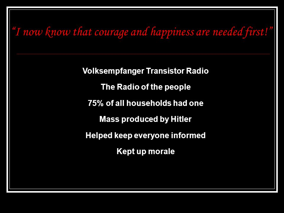 I now know that courage and happiness are needed first! Volksempfanger Transistor Radio The Radio of the people 75% of all households had one Mass produced by Hitler Helped keep everyone informed Kept up morale