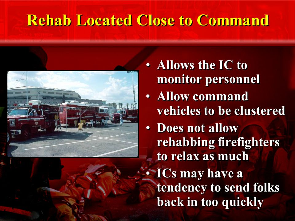 Rehab Located Close to Command Allows the IC to monitor personnel Allow command vehicles to be clustered Does not allow rehabbing firefighters to relax as much ICs may have a tendency to send folks back in too quickly Allows the IC to monitor personnel Allow command vehicles to be clustered Does not allow rehabbing firefighters to relax as much ICs may have a tendency to send folks back in too quickly