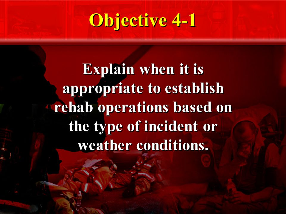 Objective 4-1 Explain when it is appropriate to establish rehab operations based on the type of incident or weather conditions.