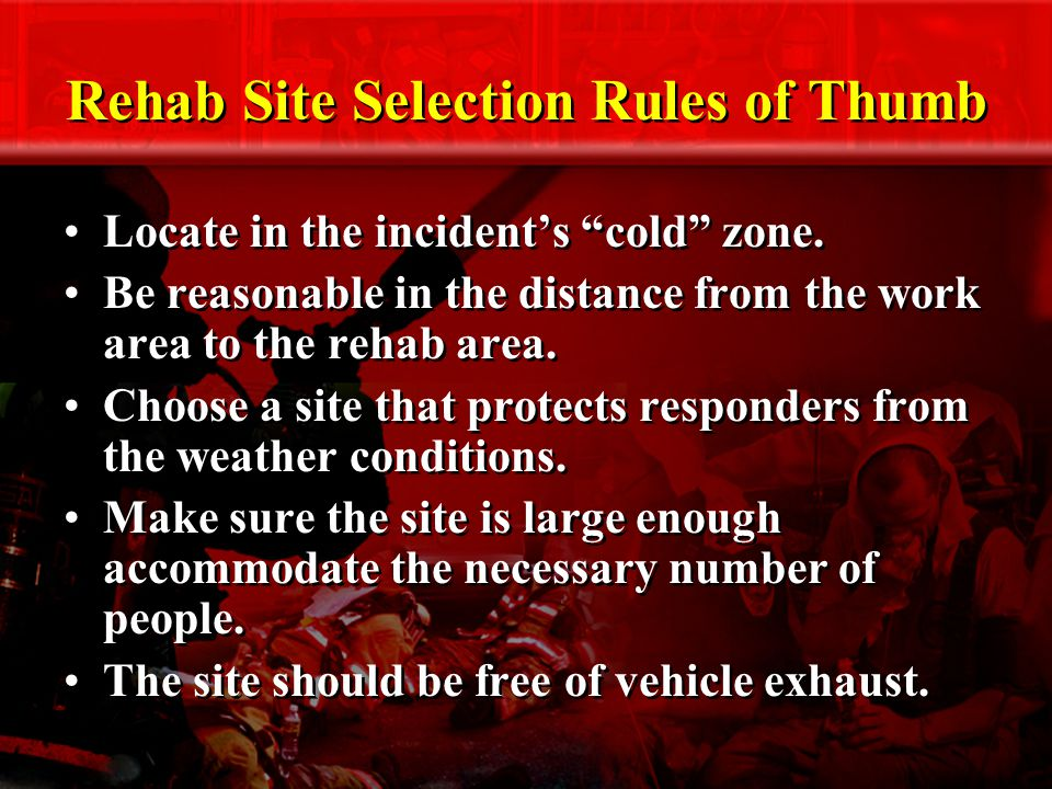 Rehab Site Selection Rules of Thumb Locate in the incident's cold zone.