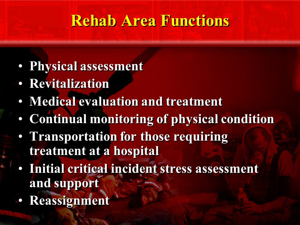 Rehab Area Functions Physical assessment Revitalization Medical evaluation and treatment Continual monitoring of physical condition Transportation for those requiring treatment at a hospital Initial critical incident stress assessment and support Reassignment Physical assessment Revitalization Medical evaluation and treatment Continual monitoring of physical condition Transportation for those requiring treatment at a hospital Initial critical incident stress assessment and support Reassignment