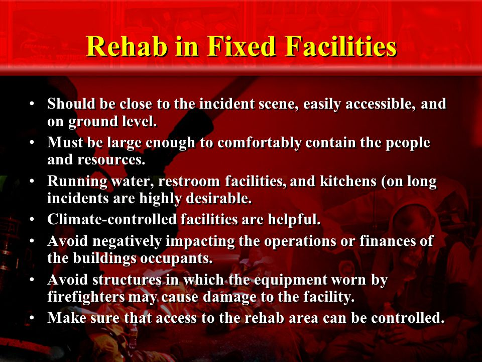 Rehab in Fixed Facilities Should be close to the incident scene, easily accessible, and on ground level.