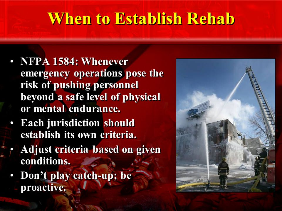 When to Establish Rehab NFPA 1584: Whenever emergency operations pose the risk of pushing personnel beyond a safe level of physical or mental endurance.