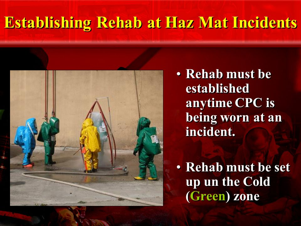 Establishing Rehab at Haz Mat Incidents Rehab must be established anytime CPC is being worn at an incident.