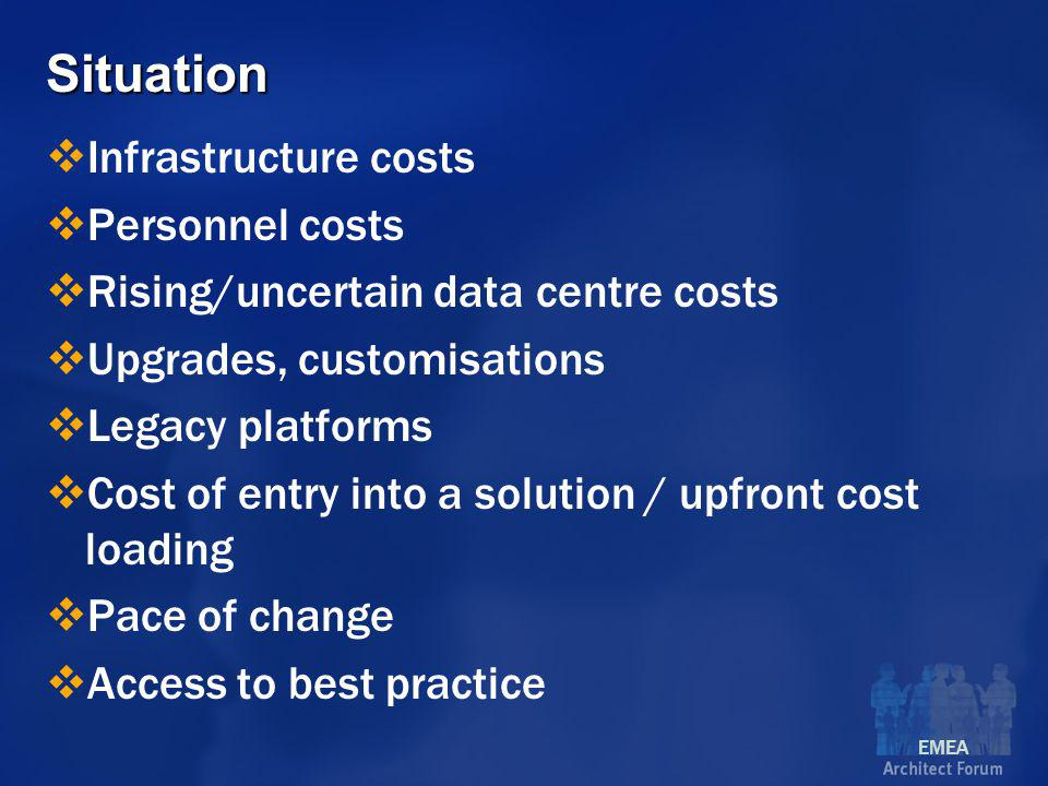 EMEA Situation  Infrastructure costs  Personnel costs  Rising/uncertain data centre costs  Upgrades, customisations  Legacy platforms  Cost of entry into a solution / upfront cost loading  Pace of change  Access to best practice