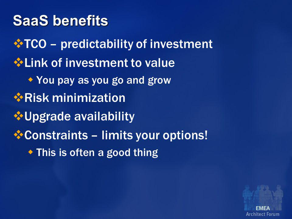 EMEA SaaS benefits  TCO – predictability of investment  Link of investment to value  You pay as you go and grow  Risk minimization  Upgrade availability  Constraints – limits your options.
