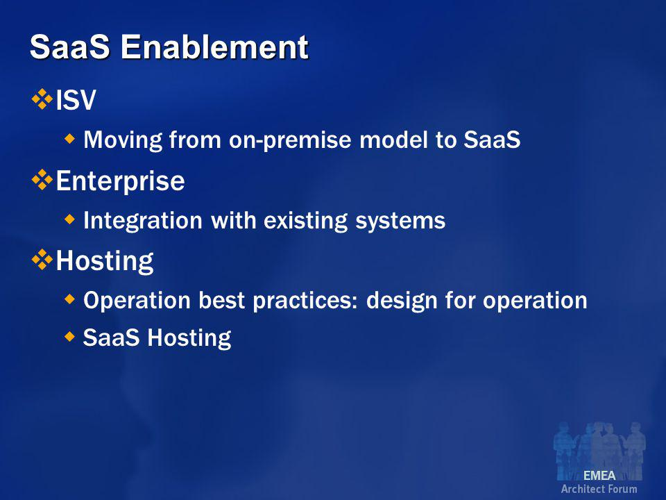 EMEA SaaS Enablement  ISV  Moving from on-premise model to SaaS  Enterprise  Integration with existing systems  Hosting  Operation best practices: design for operation  SaaS Hosting