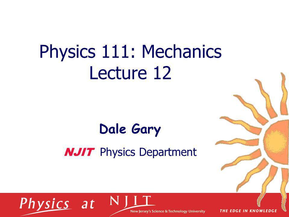 Physics 111: Mechanics Lecture 12 Dale Gary NJIT Physics Department