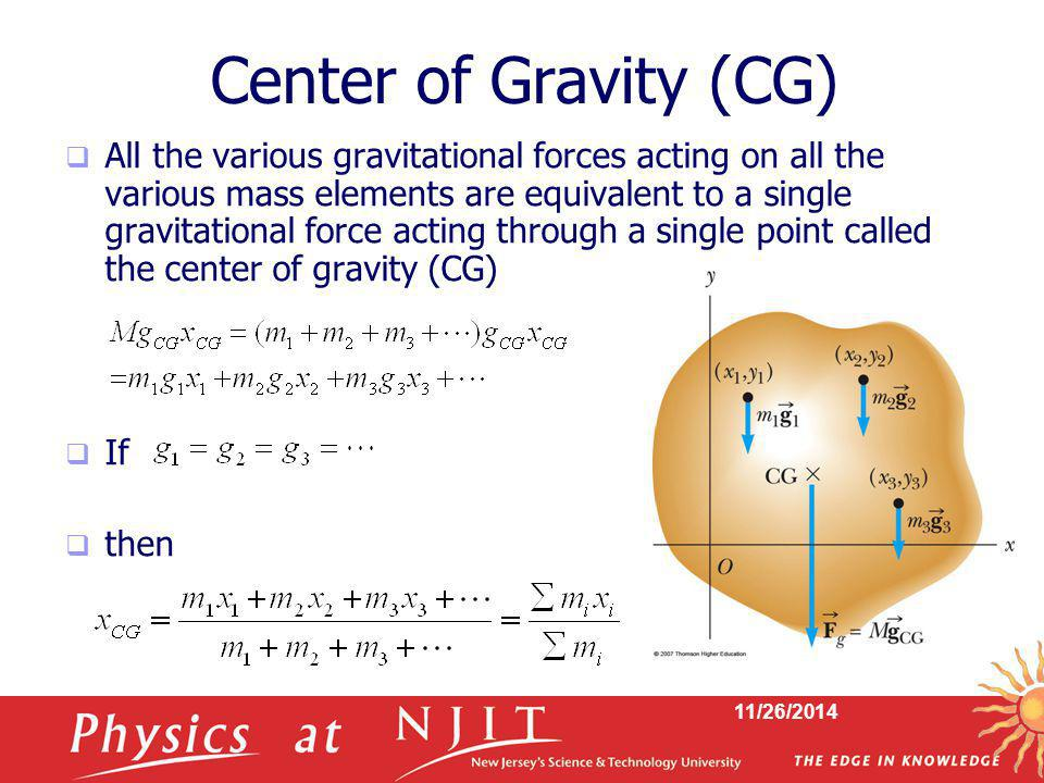 11/26/2014 Center of Gravity (CG)  All the various gravitational forces acting on all the various mass elements are equivalent to a single gravitatio