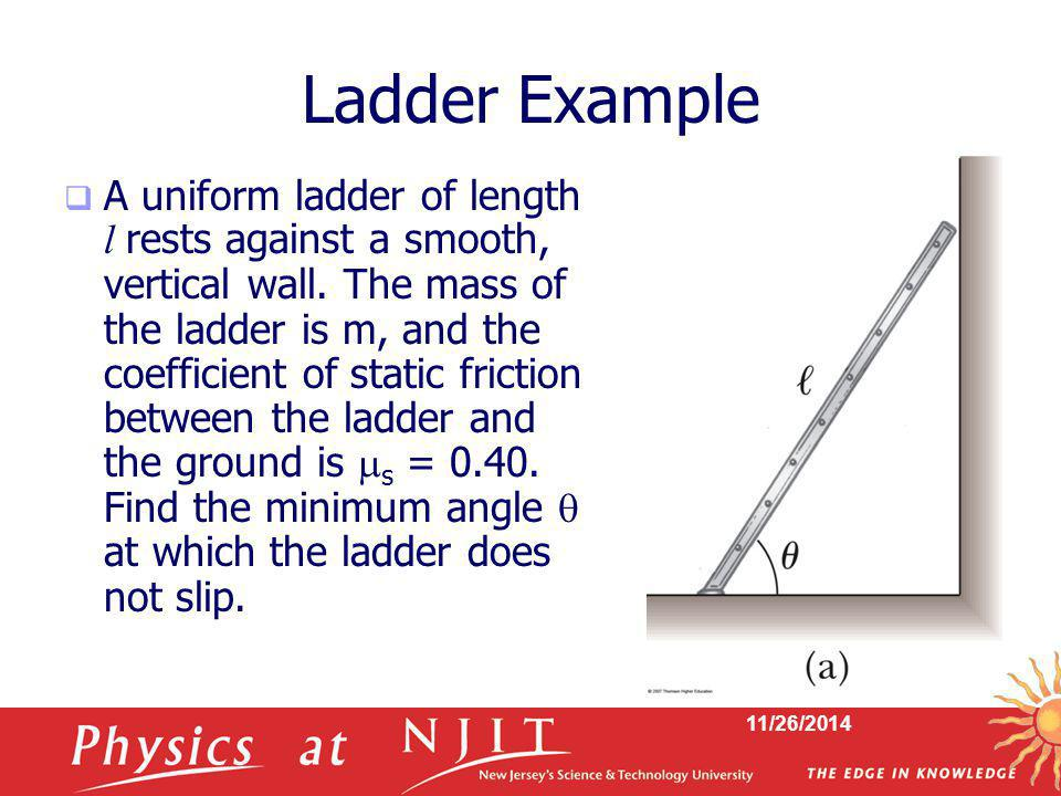 11/26/2014 Ladder Example  A uniform ladder of length l rests against a smooth, vertical wall. The mass of the ladder is m, and the coefficient of st