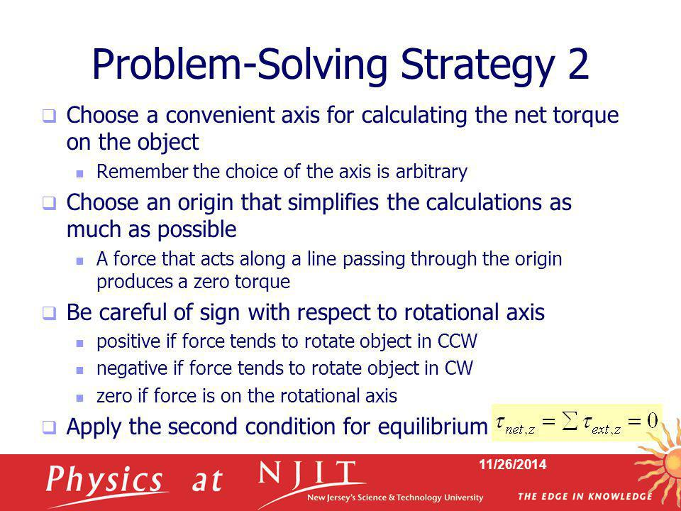 11/26/2014 Problem-Solving Strategy 2  Choose a convenient axis for calculating the net torque on the object Remember the choice of the axis is arbit