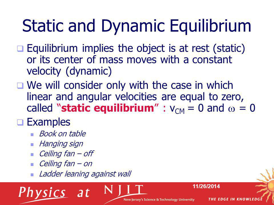 11/26/2014 Conditions for Equilibrium  The first condition of equilibrium is a statement of translational equilibrium  The net external force on the object must equal zero  It states that the translational acceleration of the object's center of mass must be zero