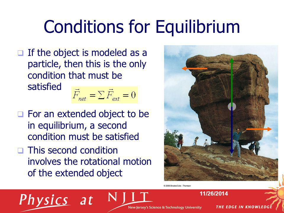 11/26/2014 Conditions for Equilibrium  If the object is modeled as a particle, then this is the only condition that must be satisfied  For an extend