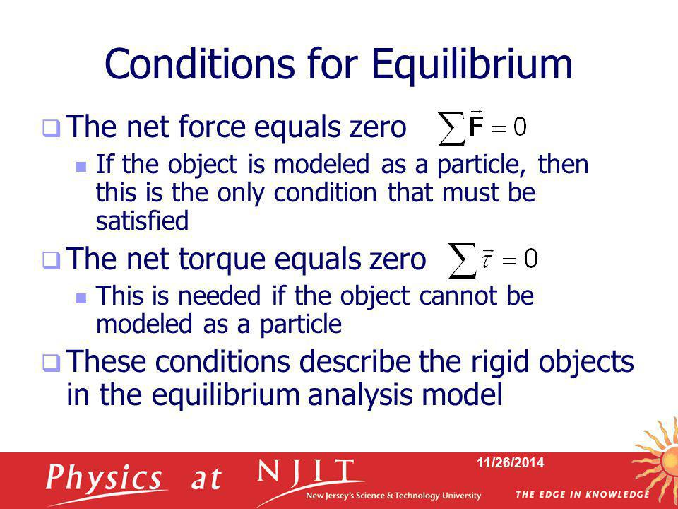 11/26/2014 Conditions for Equilibrium  The net force equals zero If the object is modeled as a particle, then this is the only condition that must be