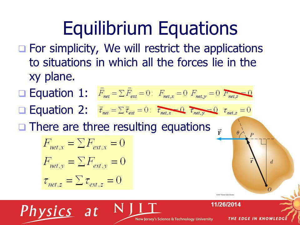 11/26/2014 Equilibrium Equations  For simplicity, We will restrict the applications to situations in which all the forces lie in the xy plane.  Equa