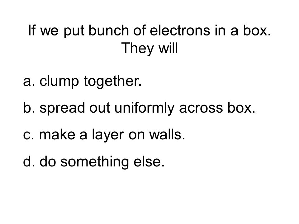 If we put bunch of electrons in a box. They will a. clump together. b. spread out uniformly across box. c. make a layer on walls. d. do something else