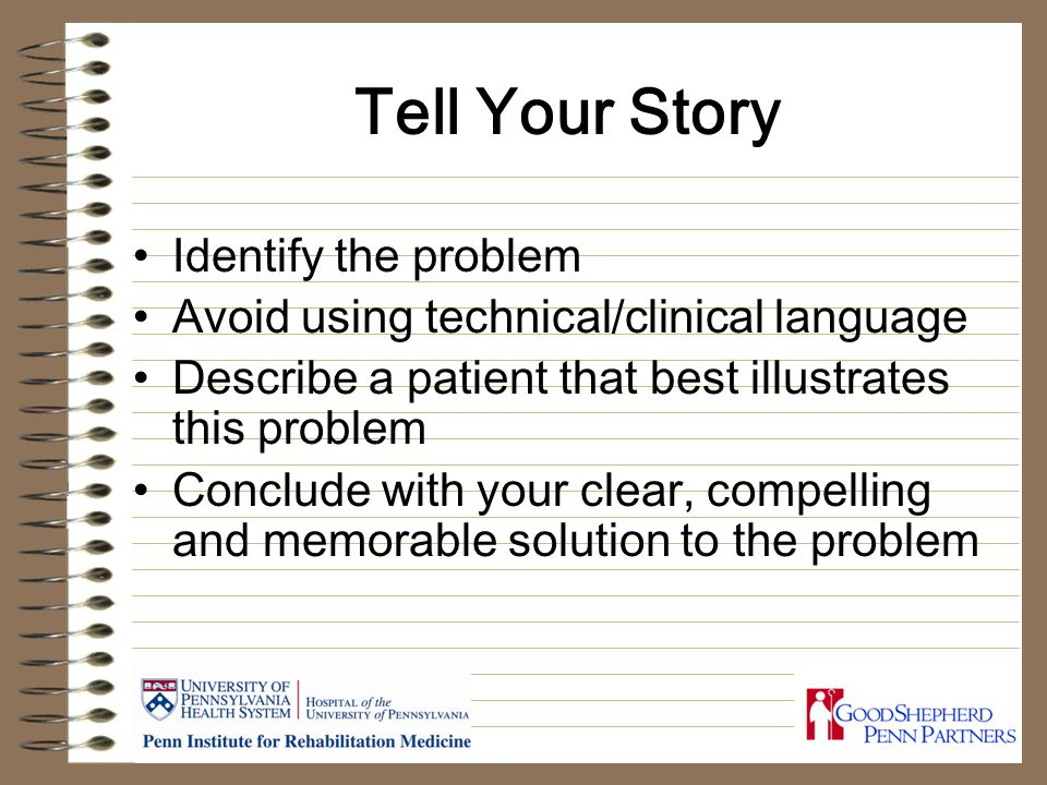 Tell Your Story Identify the problem Avoid using technical/clinical language Describe a patient that best illustrates this problem Conclude with your clear, compelling and memorable solution to the problem