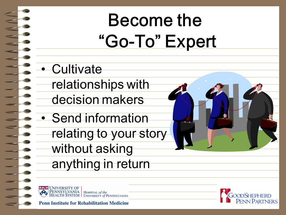 Become the Go-To Expert Cultivate relationships with decision makers Send information relating to your story without asking anything in return
