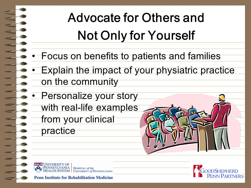 Advocate for Others and Not Only for Yourself Focus on benefits to patients and families Explain the impact of your physiatric practice on the community Personalize your story with real-life examples from your clinical practice