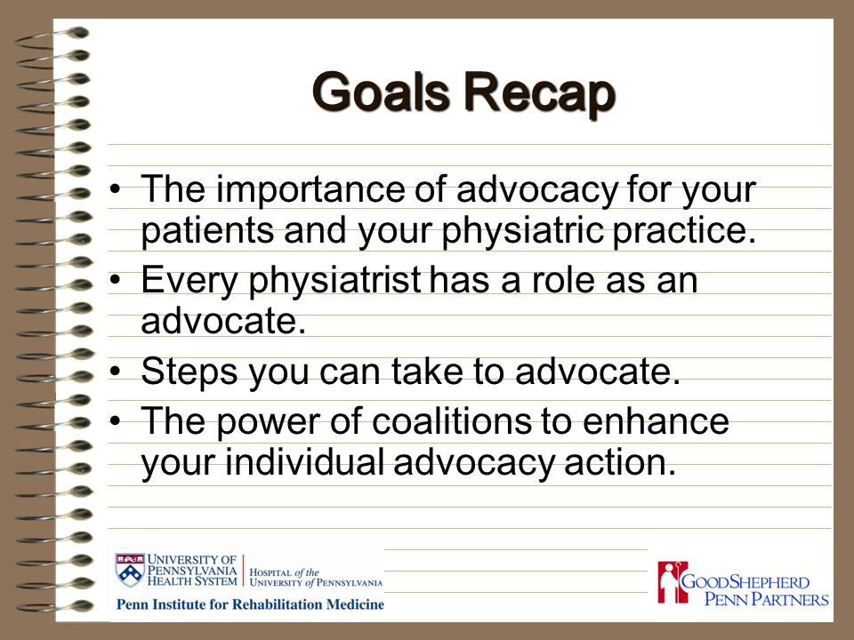 Goals Recap The importance of advocacy for your patients and your physiatric practice.