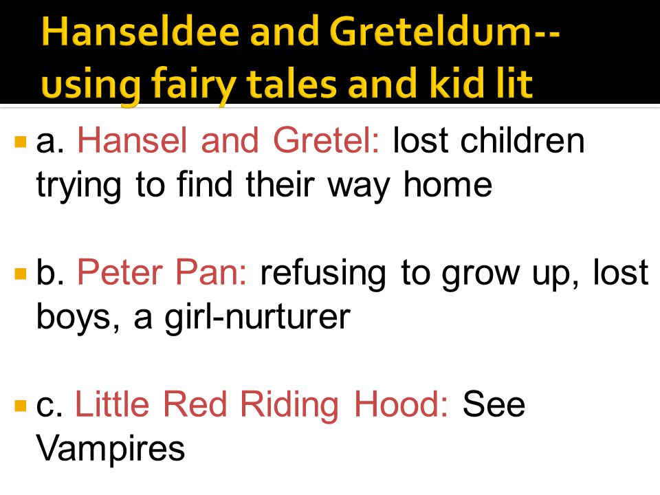  a. Hansel and Gretel: lost children trying to find their way home  b. Peter Pan: refusing to grow up, lost boys, a girl-nurturer  c. Little Red Ri