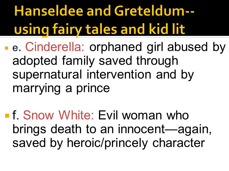  e. Cinderella: orphaned girl abused by adopted family saved through supernatural intervention and by marrying a prince  f. Snow White: Evil woman w