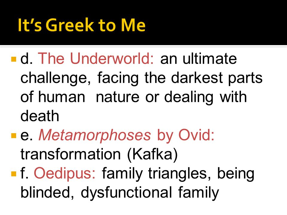  d. The Underworld: an ultimate challenge, facing the darkest parts of human nature or dealing with death  e. Metamorphoses by Ovid: transformation