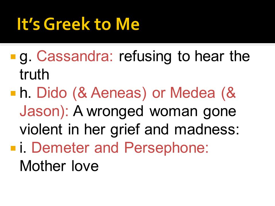 g. Cassandra: refusing to hear the truth  h. Dido (& Aeneas) or Medea (& Jason): A wronged woman gone violent in her grief and madness:  i. Demete