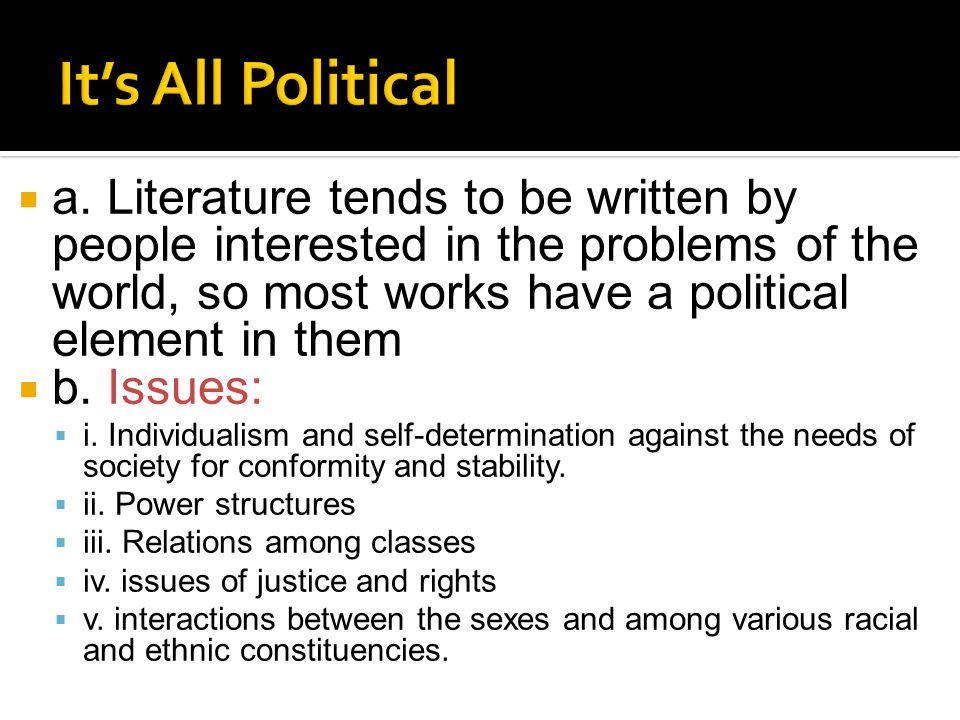  a. Literature tends to be written by people interested in the problems of the world, so most works have a political element in them  b. Issues:  i