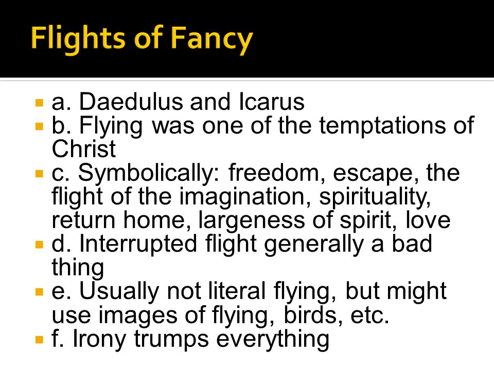  a. Daedulus and Icarus  b. Flying was one of the temptations of Christ  c. Symbolically: freedom, escape, the flight of the imagination, spiritual