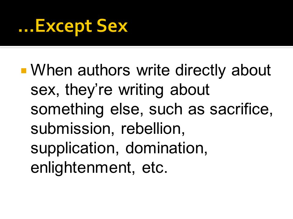 When authors write directly about sex, they're writing about something else, such as sacrifice, submission, rebellion, supplication, domination, enl
