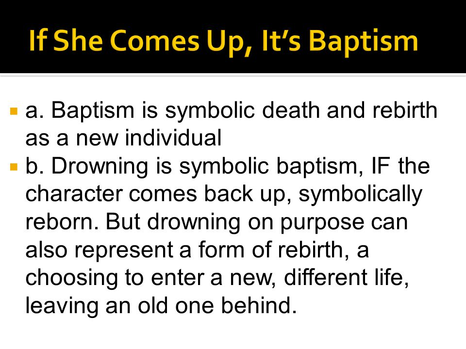  a. Baptism is symbolic death and rebirth as a new individual  b. Drowning is symbolic baptism, IF the character comes back up, symbolically reborn.